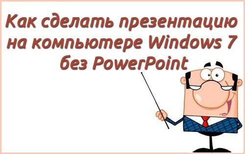 Как сделать презентацию на компьютере windows 7 без powerpoint