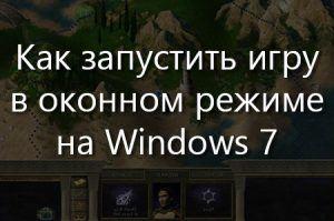 Как запустить игру в оконном режиме на Windows 7