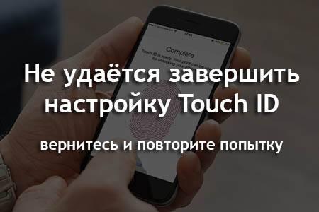 Не удаётся завершить настройку Touch ID вернитесь и повторите попытку