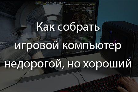 Как собрать игровой компьютер недорогой, но хороший